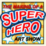 The Making of a Super Hero - art show